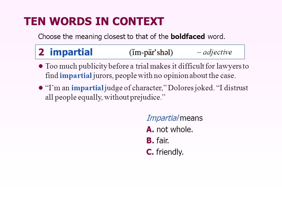 TEN WORDS IN CONTEXT Choose the meaning closest to that of the boldfaced word. 2 impartial – adjective Impartial means A. not whole. B. fair. C. frien