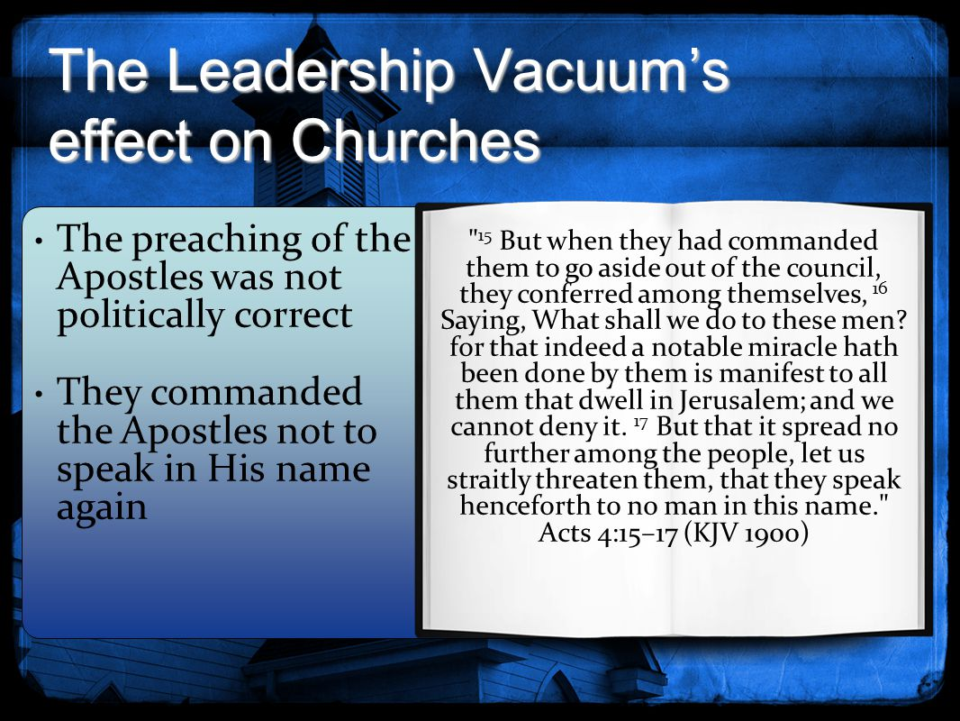 The Leadership Vacuum's effect on Churches 15 But when they had commanded them to go aside out of the council, they conferred among themselves, 16 Saying, What shall we do to these men.