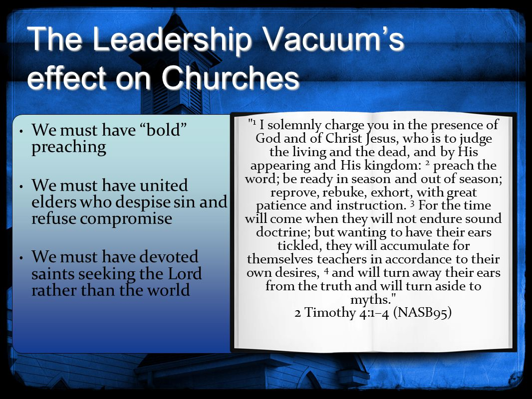 The Leadership Vacuum's effect on Churches 1 I solemnly charge you in the presence of God and of Christ Jesus, who is to judge the living and the dead, and by His appearing and His kingdom: 2 preach the word; be ready in season and out of season; reprove, rebuke, exhort, with great patience and instruction.