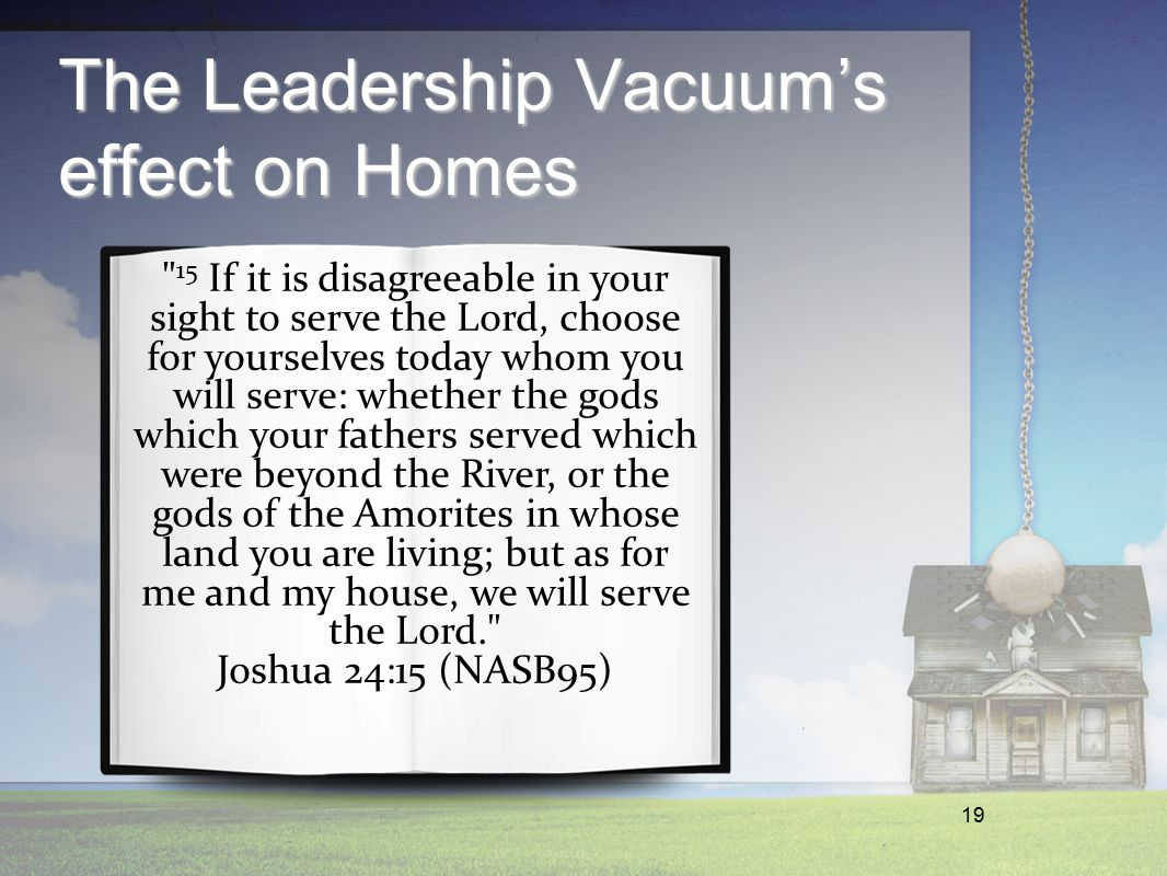 19 The Leadership Vacuum's effect on Homes 15 If it is disagreeable in your sight to serve the Lord, choose for yourselves today whom you will serve: whether the gods which your fathers served which were beyond the River, or the gods of the Amorites in whose land you are living; but as for me and my house, we will serve the Lord. Joshua 24:15 (NASB95)