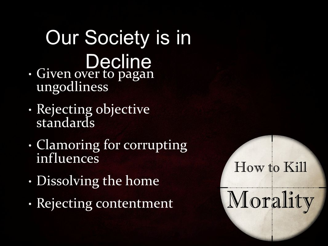 Our Society is in Decline How to Kill Morality Given over to pagan ungodliness Rejecting objective standards Clamoring for corrupting influences Dissolving the home Rejecting contentment