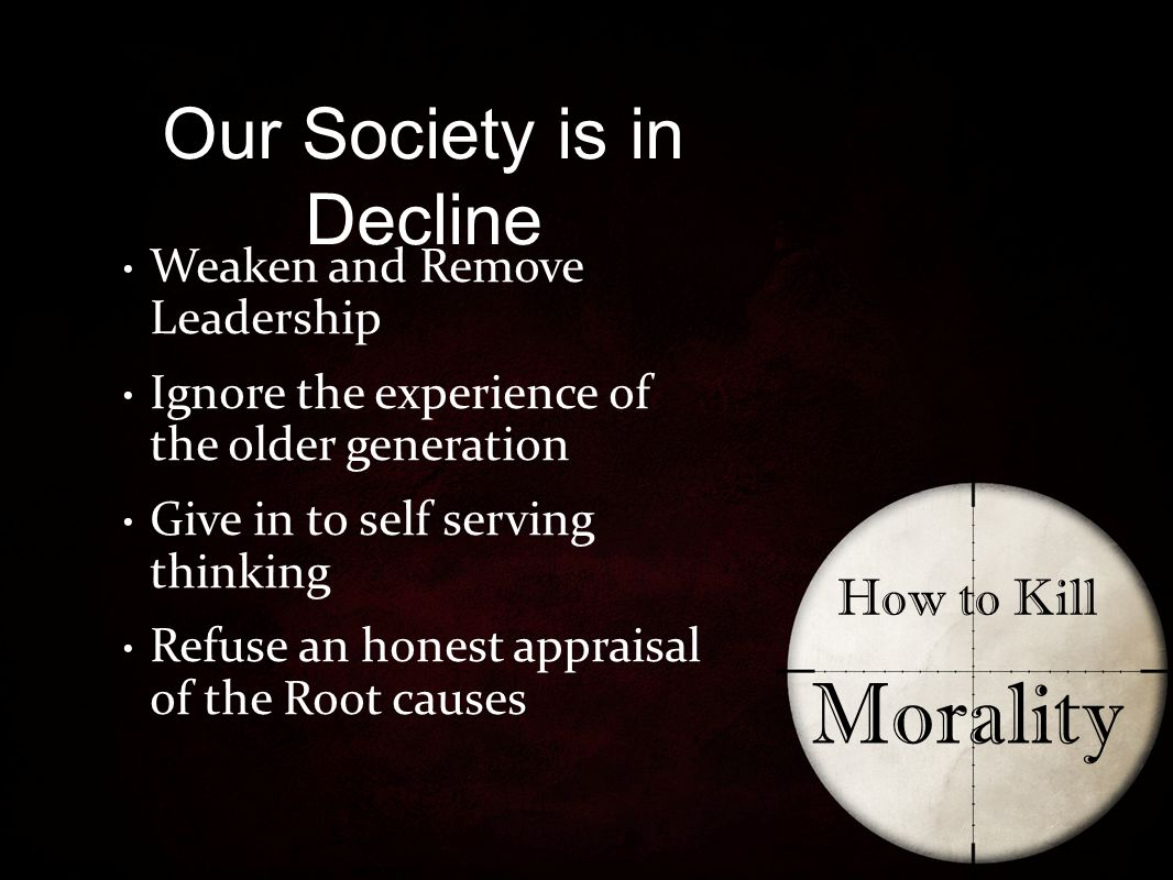 Our Society is in Decline How to Kill Morality Weaken and Remove Leadership Ignore the experience of the older generation Give in to self serving thinking Refuse an honest appraisal of the Root causes