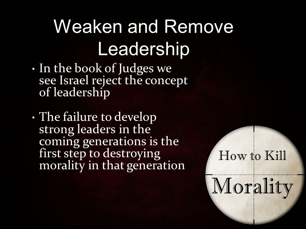 Weaken and Remove Leadership How to Kill Morality In the book of Judges we see Israel reject the concept of leadership The failure to develop strong leaders in the coming generations is the first step to destroying morality in that generation