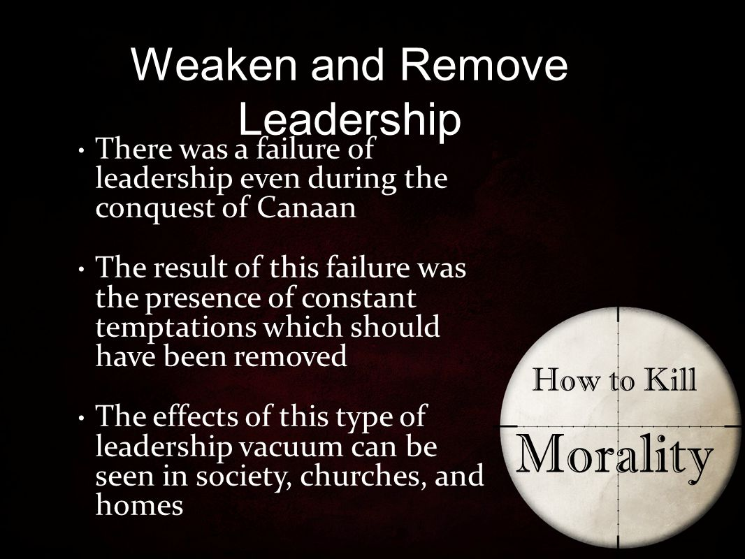 Weaken and Remove Leadership How to Kill Morality There was a failure of leadership even during the conquest of Canaan The result of this failure was the presence of constant temptations which should have been removed The effects of this type of leadership vacuum can be seen in society, churches, and homes