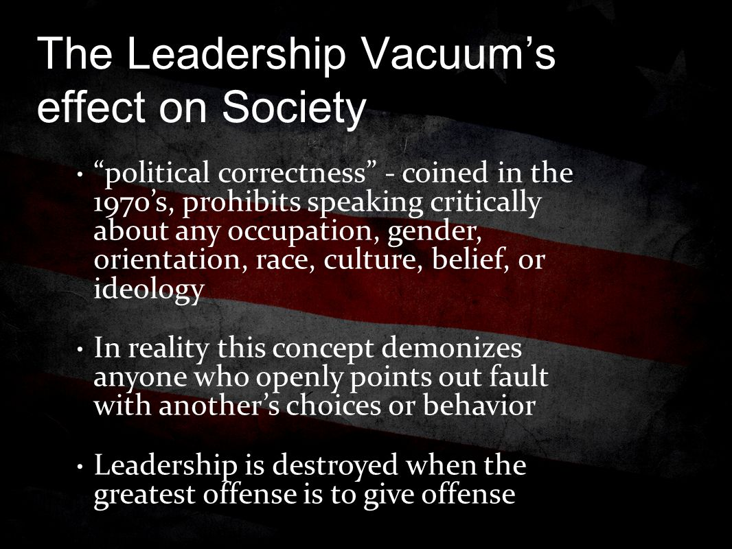The Leadership Vacuum's effect on Society political correctness - coined in the 1970's, prohibits speaking critically about any occupation, gender, orientation, race, culture, belief, or ideology In reality this concept demonizes anyone who openly points out fault with another's choices or behavior Leadership is destroyed when the greatest offense is to give offense