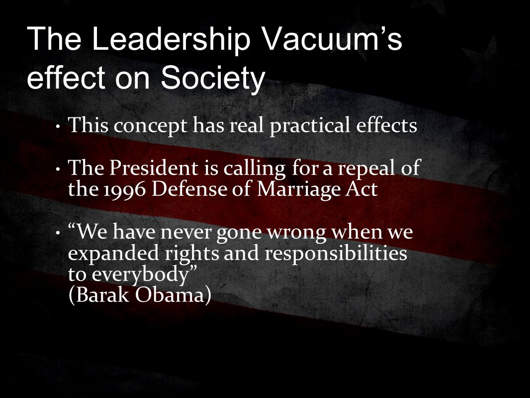 The Leadership Vacuum's effect on Society This concept has real practical effects The President is calling for a repeal of the 1996 Defense of Marriage Act We have never gone wrong when we expanded rights and responsibilities to everybody (Barak Obama)