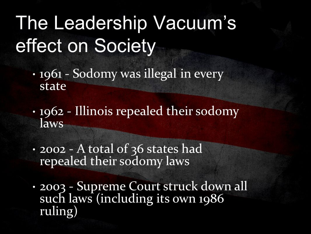 The Leadership Vacuum's effect on Society 1961 - Sodomy was illegal in every state 1962 - Illinois repealed their sodomy laws 2002 - A total of 36 states had repealed their sodomy laws 2003 - Supreme Court struck down all such laws (including its own 1986 ruling)