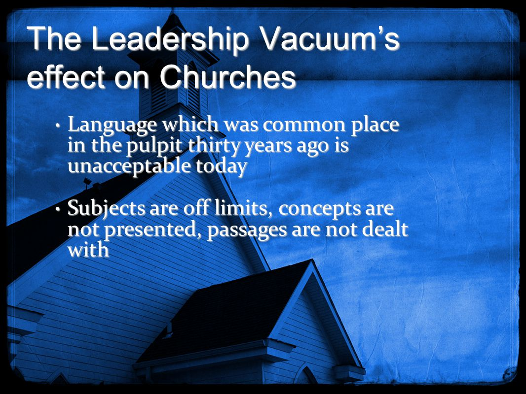The Leadership Vacuum's effect on Churches Language which was common place in the pulpit thirty years ago is unacceptable today Language which was com
