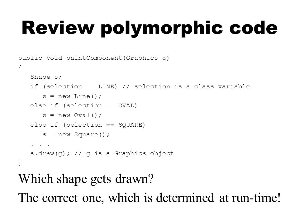 Review polymorphic code public void paintComponent(Graphics g) { Shape s; if (selection == LINE) // selection is a class variable s = new Line(); else