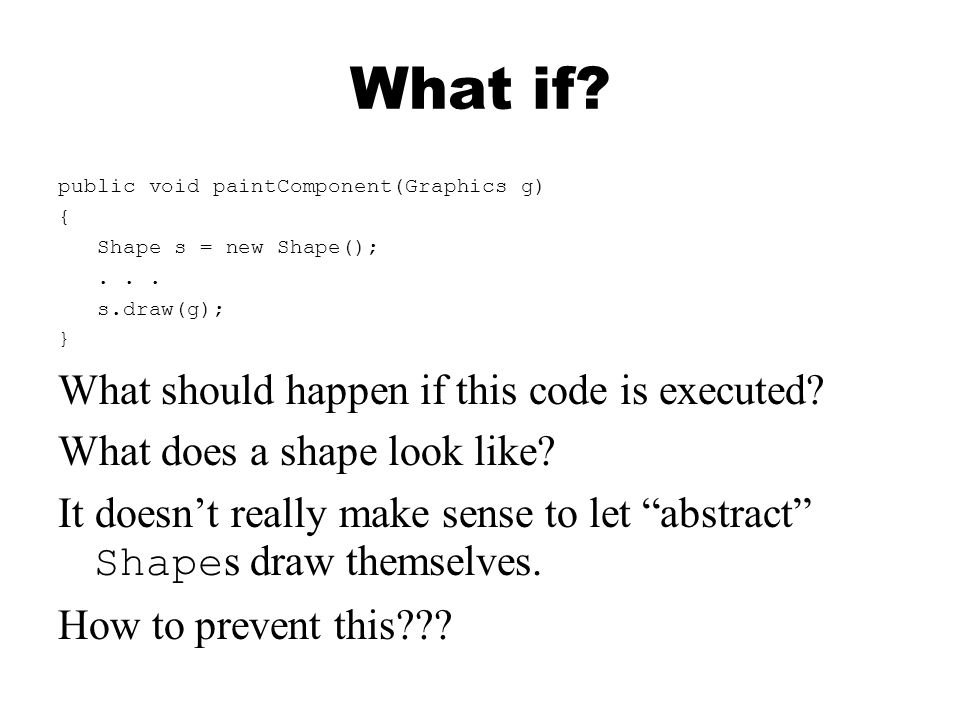 What if? public void paintComponent(Graphics g) { Shape s = new Shape();... s.draw(g); } What should happen if this code is executed? What does a shap