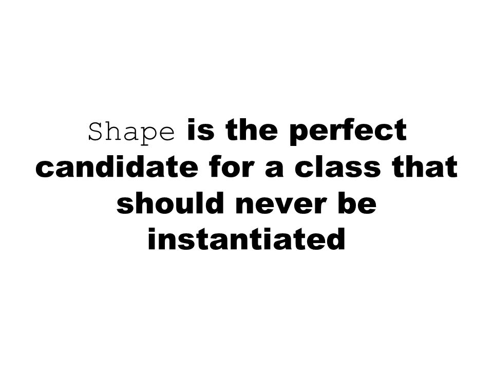 Shape is the perfect candidate for a class that should never be instantiated