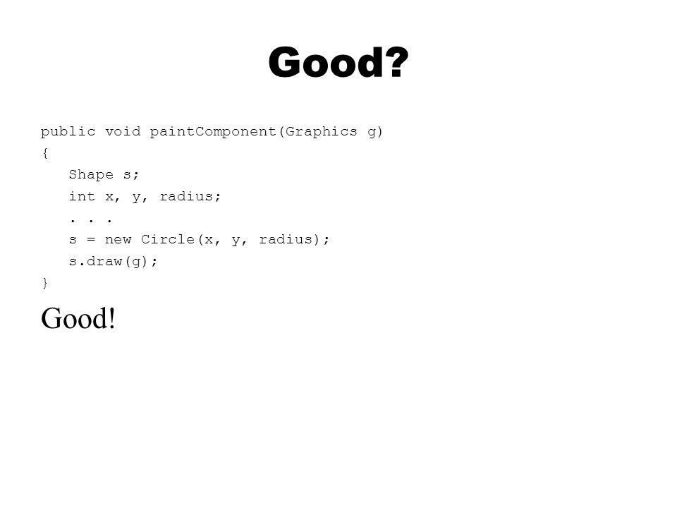 Good? public void paintComponent(Graphics g) { Shape s; int x, y, radius;... s = new Circle(x, y, radius); s.draw(g); } Good!