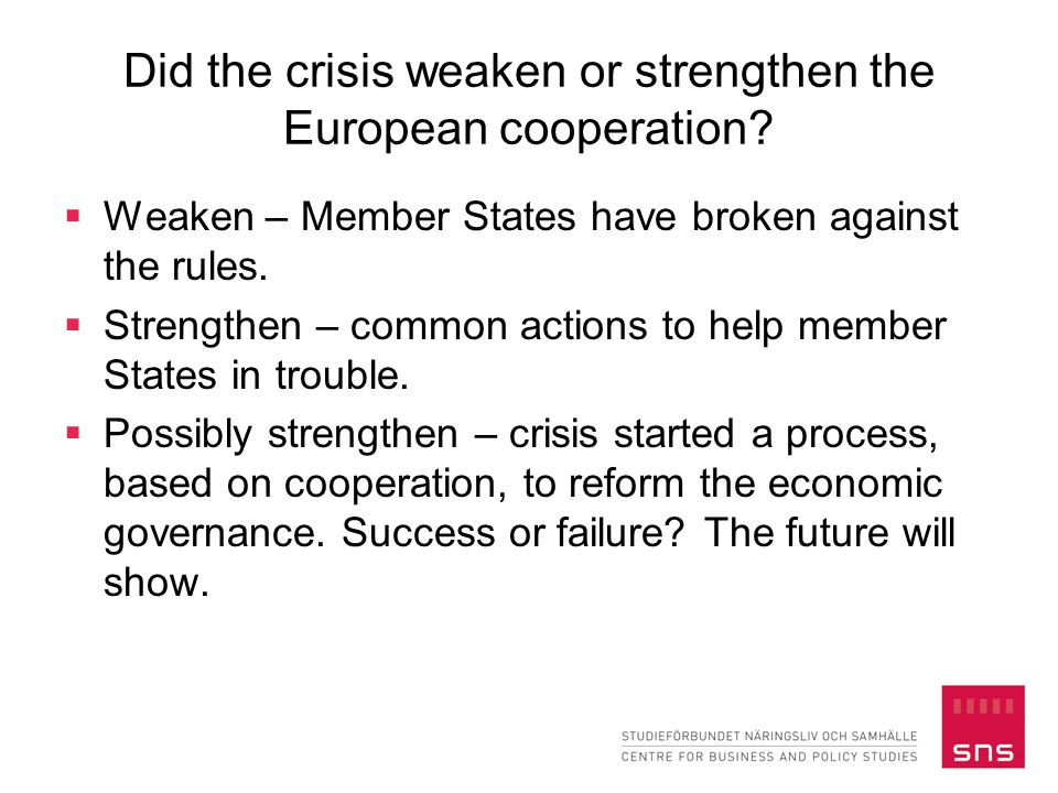 Did the crisis weaken or strengthen the European cooperation?  Weaken – Member States have broken against the rules.  Strengthen – common actions to