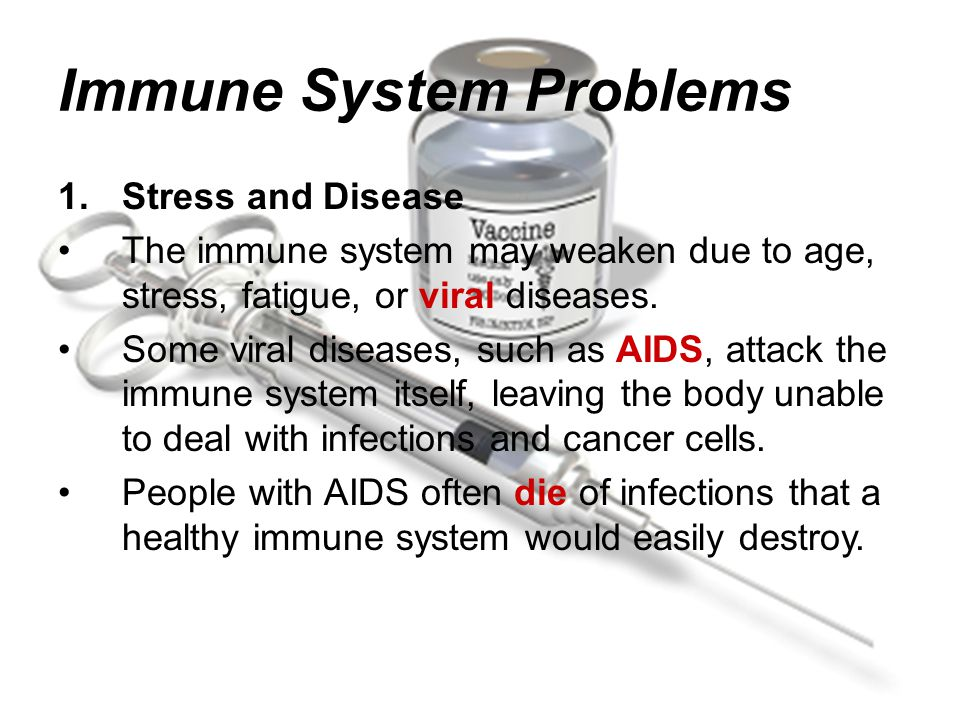 Immune System Problems 1.Stress and Disease The immune system may weaken due to age, stress, fatigue, or viral diseases.