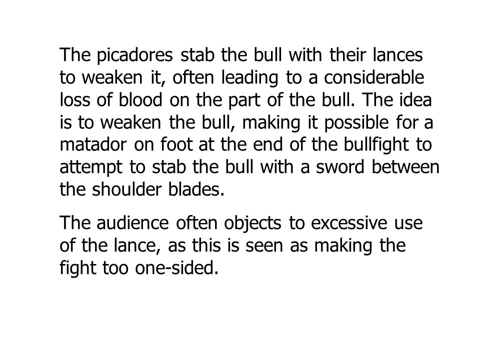 The picadores stab the bull with their lances to weaken it, often leading to a considerable loss of blood on the part of the bull.