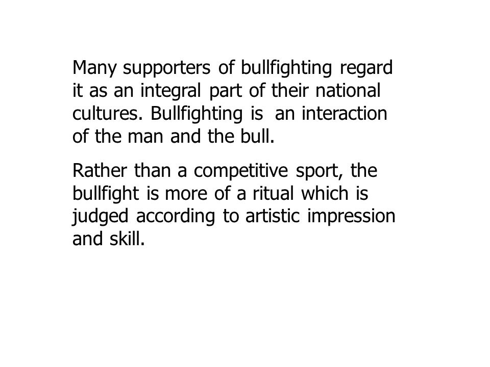 Many supporters of bullfighting regard it as an integral part of their national cultures.