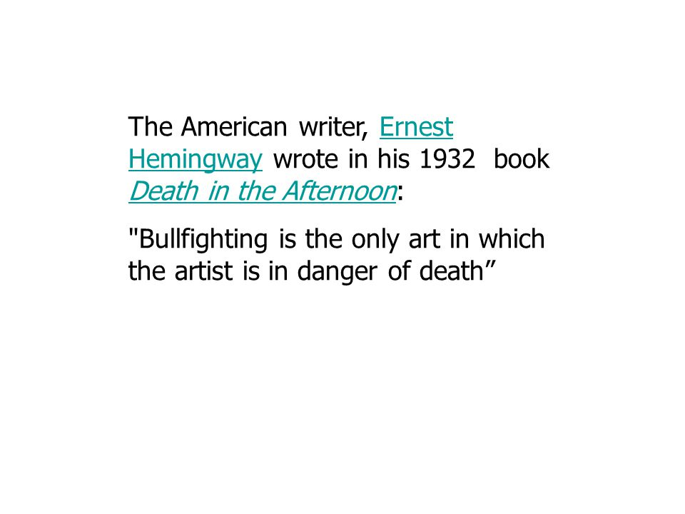 The American writer, Ernest Hemingway wrote in his 1932 book Death in the Afternoon:Ernest Hemingway Death in the Afternoon Bullfighting is the only art in which the artist is in danger of death