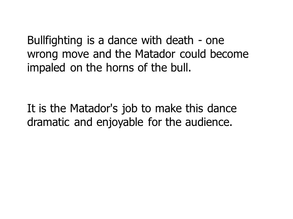 Bullfighting is a dance with death - one wrong move and the Matador could become impaled on the horns of the bull.