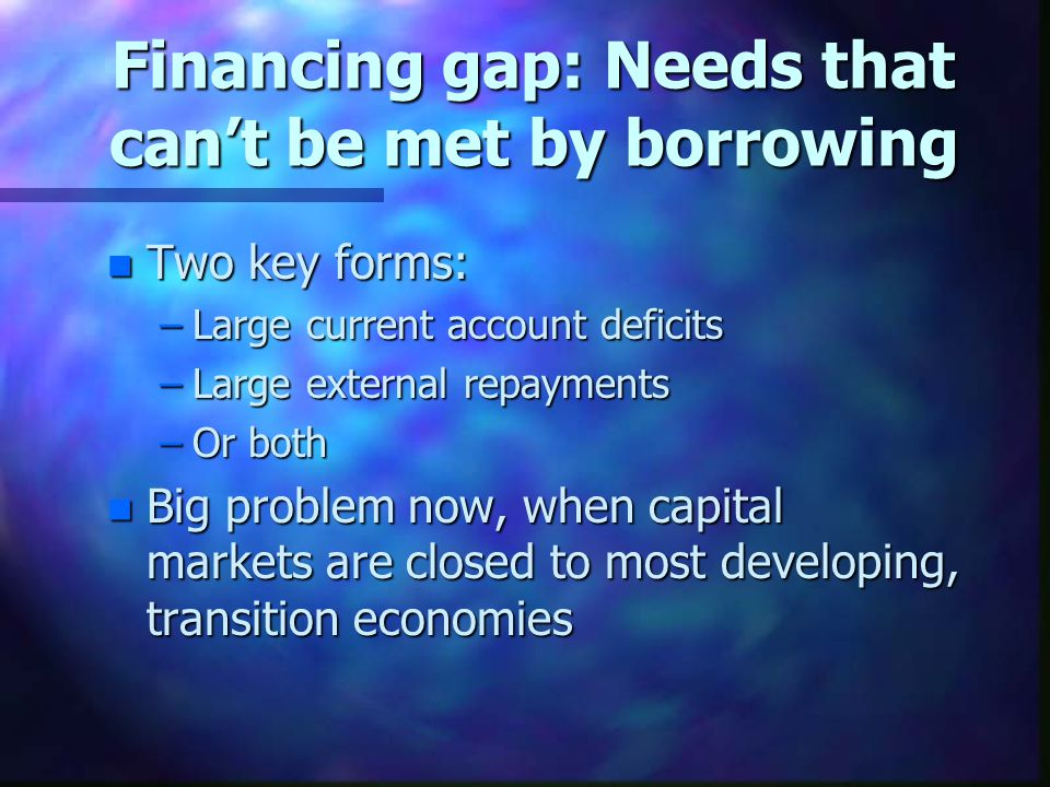 Financing gap: Needs that can't be met by borrowing n Two key forms: –Large current account deficits –Large external repayments –Or both n Big problem now, when capital markets are closed to most developing, transition economies
