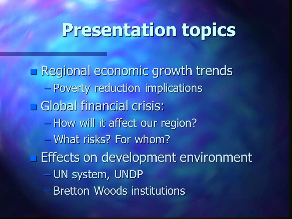 Presentation topics n Regional economic growth trends –Poverty reduction implications n Global financial crisis: –How will it affect our region.