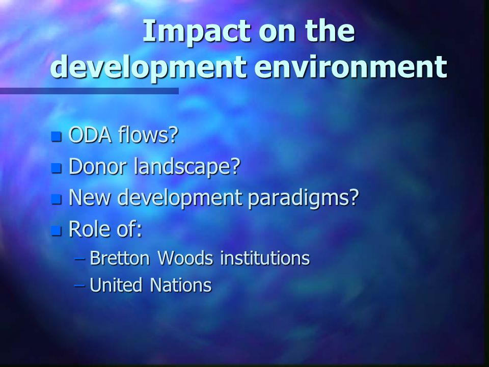 Impact on the development environment n ODA flows? n Donor landscape? n New development paradigms? n Role of: –Bretton Woods institutions –United Nati
