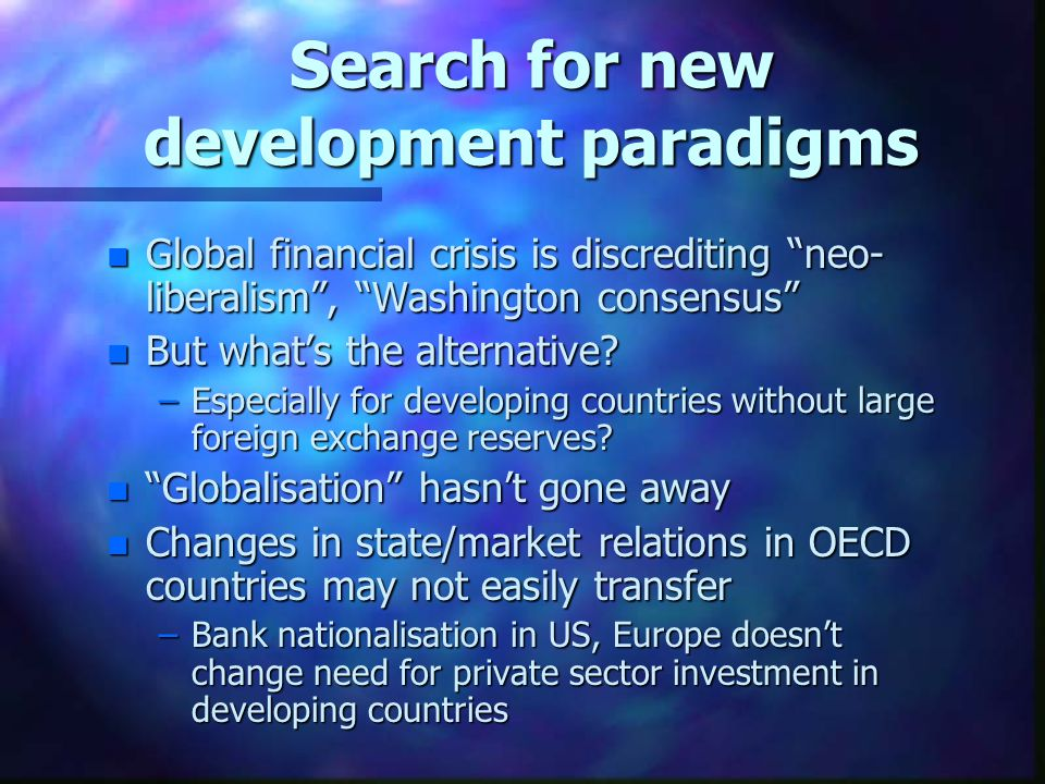 """Search for new development paradigms n Global financial crisis is discrediting """"neo- liberalism"""", """"Washington consensus"""" n But what's the alternative?"""