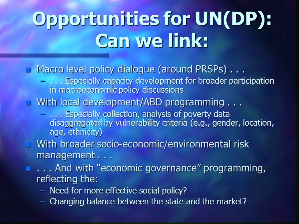 Opportunities for UN(DP): Can we link: n Macro level policy dialogue (around PRSPs)...
