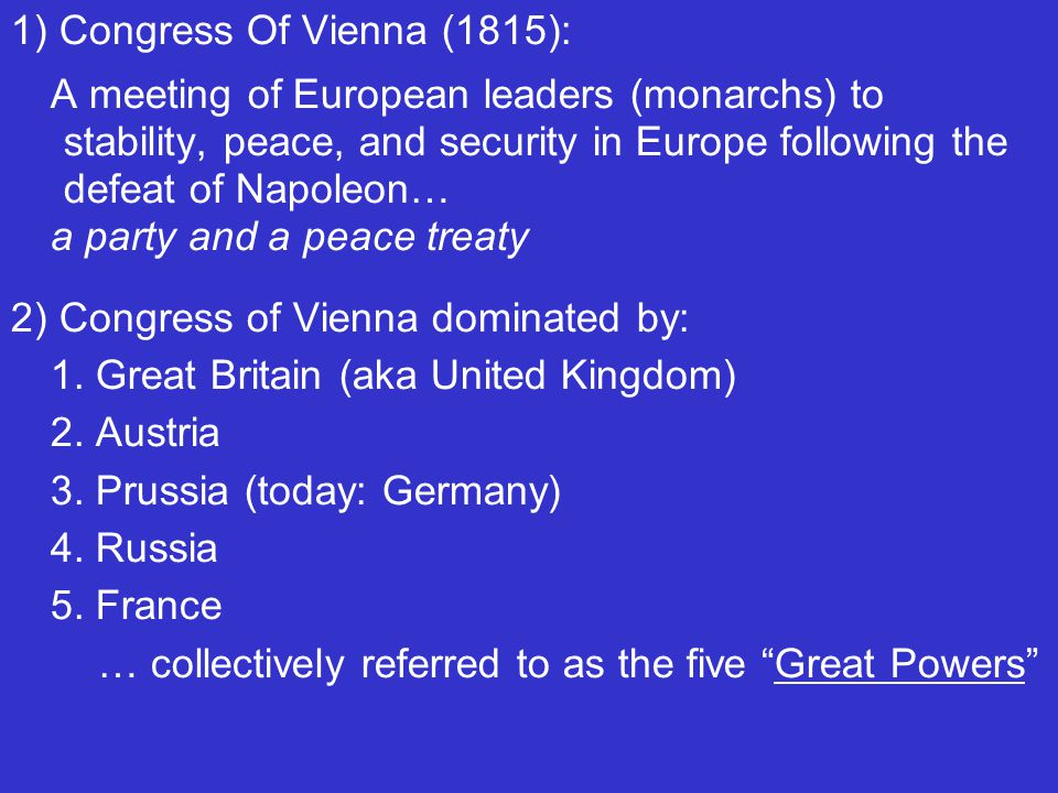 1) Congress Of Vienna (1815): A meeting of European leaders (monarchs) to stability, peace, and security in Europe following the defeat of Napoleon… a party and a peace treaty 2) Congress of Vienna dominated by: 1.