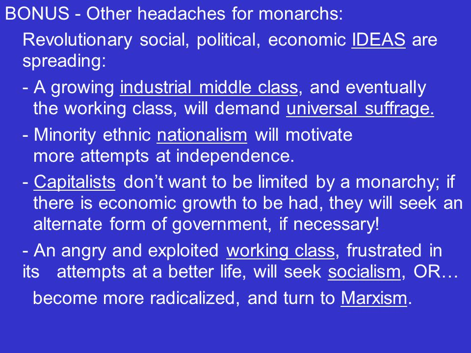BONUS - Other headaches for monarchs: Revolutionary social, political, economic IDEAS are spreading: - A growing industrial middle class, and eventually the working class, will demand universal suffrage.
