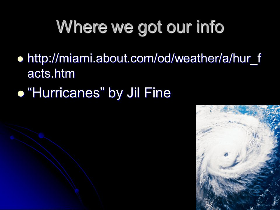 Where we got our info http://miami.about.com/od/weather/a/hur_f acts.htm http://miami.about.com/od/weather/a/hur_f acts.htm Hurricanes by Jil Fine Hurricanes by Jil Fine