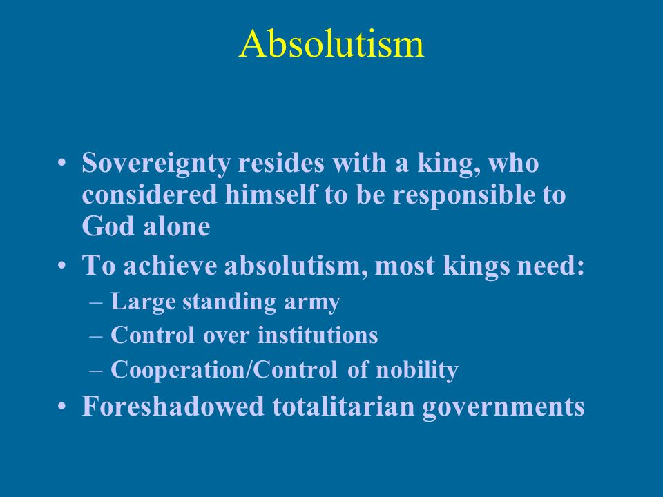 Absolutism Sovereignty resides with a king, who considered himself to be responsible to God alone To achieve absolutism, most kings need: –Large standing army –Control over institutions –Cooperation/Control of nobility Foreshadowed totalitarian governments