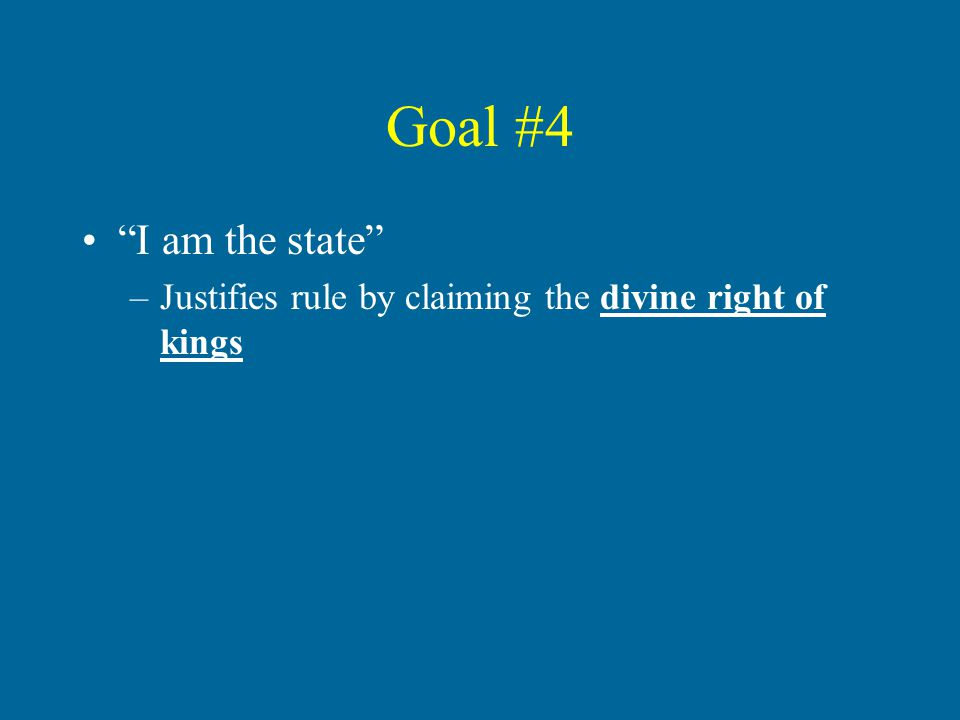 Goal #4 I am the state –Justifies rule by claiming the divine right of kings