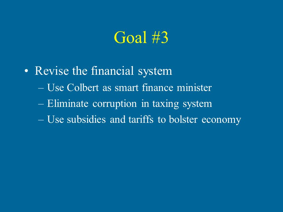 Goal #3 Revise the financial system –Use Colbert as smart finance minister –Eliminate corruption in taxing system –Use subsidies and tariffs to bolster economy
