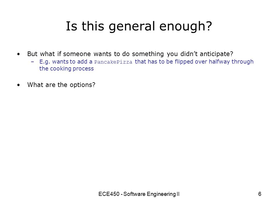 ECE450 - Software Engineering II17 Possible solutions (cont) Modify subtype behaviour –In this case, use the Null Object Pattern to return an instance of NullCheese Null Object Pattern: Having a non-null object whose job is to take the place of null, and whose methods all return 0, null, not-interesting, empty string, etc.
