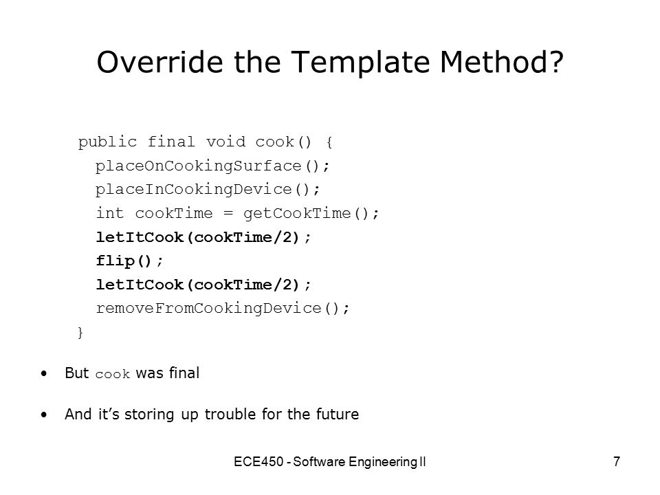 ECE450 - Software Engineering II7 Override the Template Method? But cook was final And it's storing up trouble for the future public final void cook()
