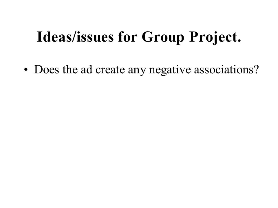 Ideas/issues for Group Project. Does the ad create any negative associations