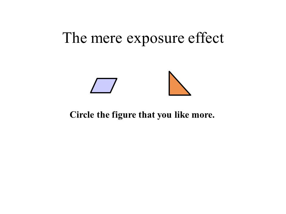 The mere exposure effect Circle the figure that you like more.