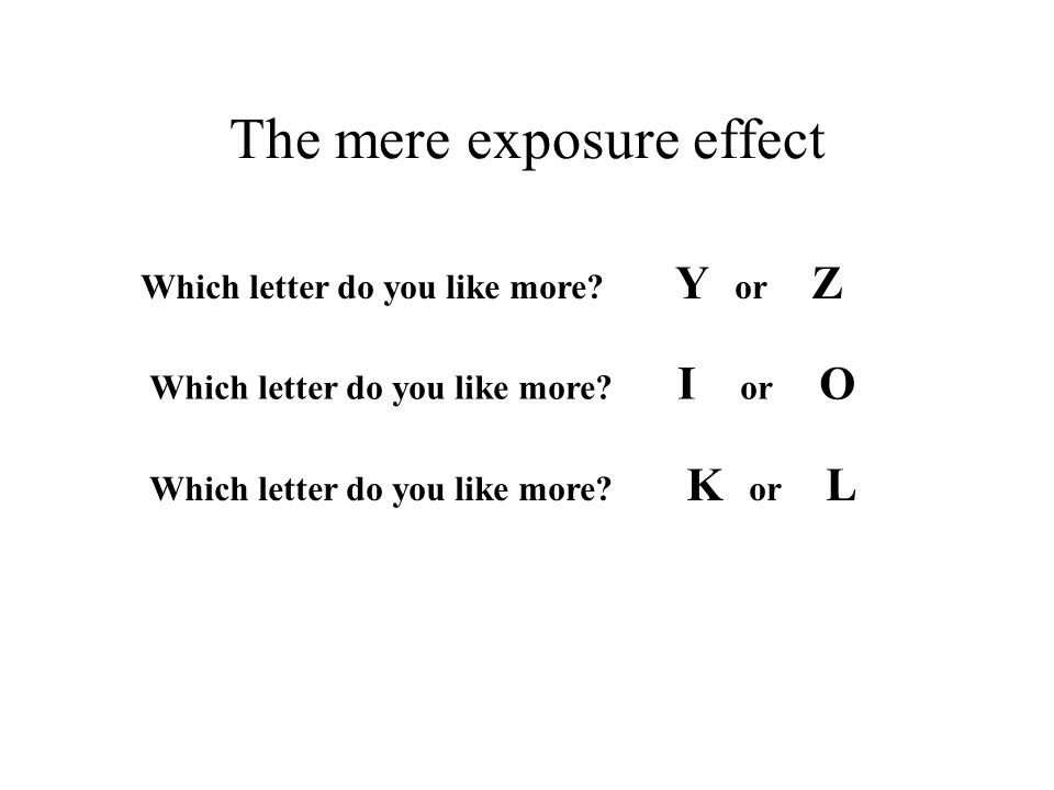 The mere exposure effect Which letter do you like more? Y or Z Which letter do you like more? I or O Which letter do you like more? K or L