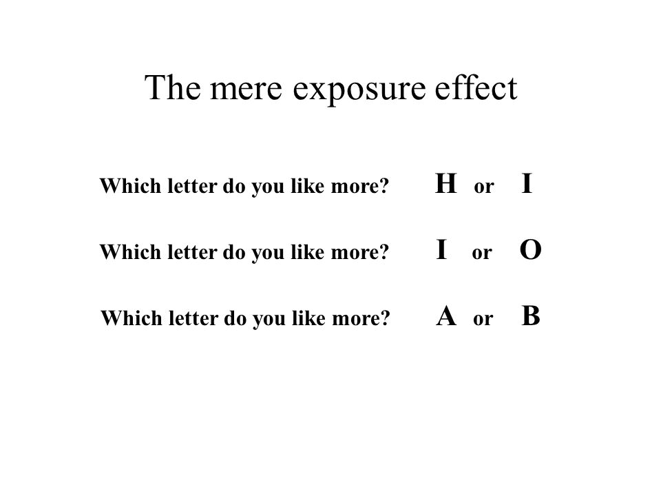The mere exposure effect Which letter do you like more? H or I Which letter do you like more? I or O Which letter do you like more? A or B