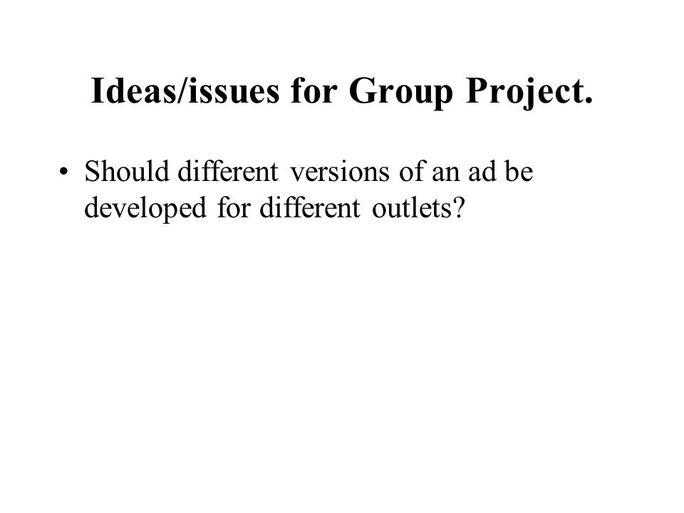 Ideas/issues for Group Project. Should different versions of an ad be developed for different outlets?
