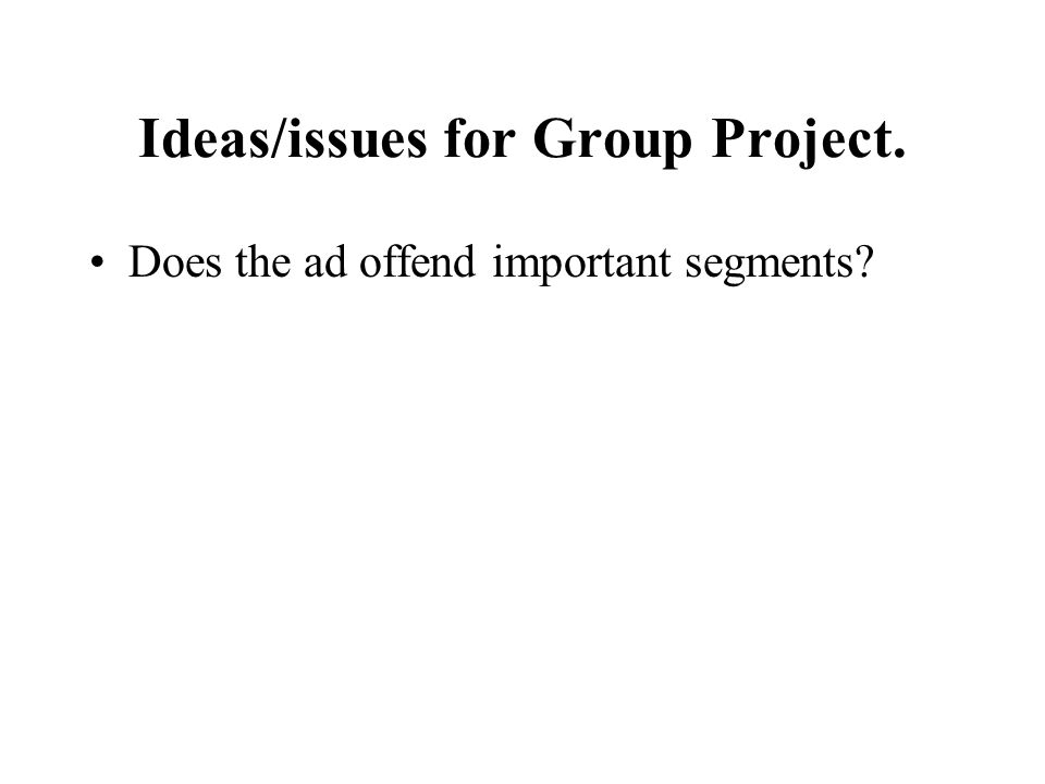 Ideas/issues for Group Project. Does the ad offend important segments?