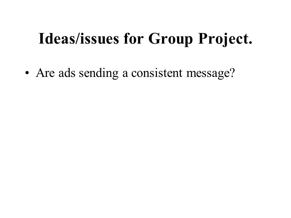 Ideas/issues for Group Project. Are ads sending a consistent message