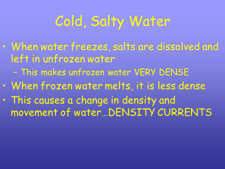 Cold, Salty Water When water freezes, salts are dissolved and left in unfrozen water –This makes unfrozen water VERY DENSE When frozen water melts, it is less dense This causes a change in density and movement of water…DENSITY CURRENTS