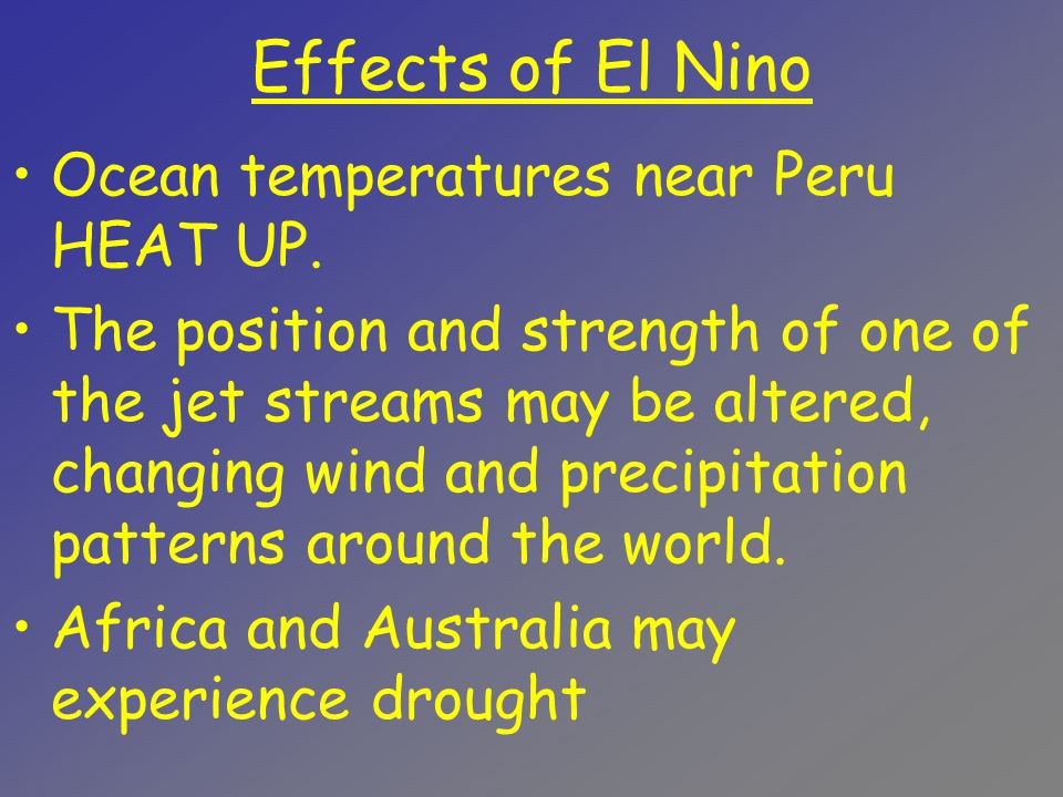 Effects of El Nino Ocean temperatures near Peru HEAT UP. The position and strength of one of the jet streams may be altered, changing wind and precipi