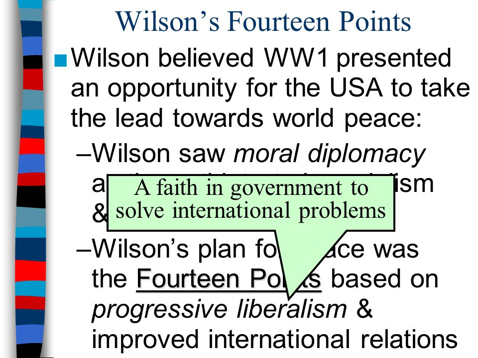 Wilson's Fourteen Points ■Wilson believed WW1 presented an opportunity for the USA to take the lead towards world peace: –Wilson saw moral diplomacy as the antidote to imperialism & military aggression Fourteen Points –Wilson's plan for peace was the Fourteen Points based on progressive liberalism & improved international relations A faith in government to solve international problems