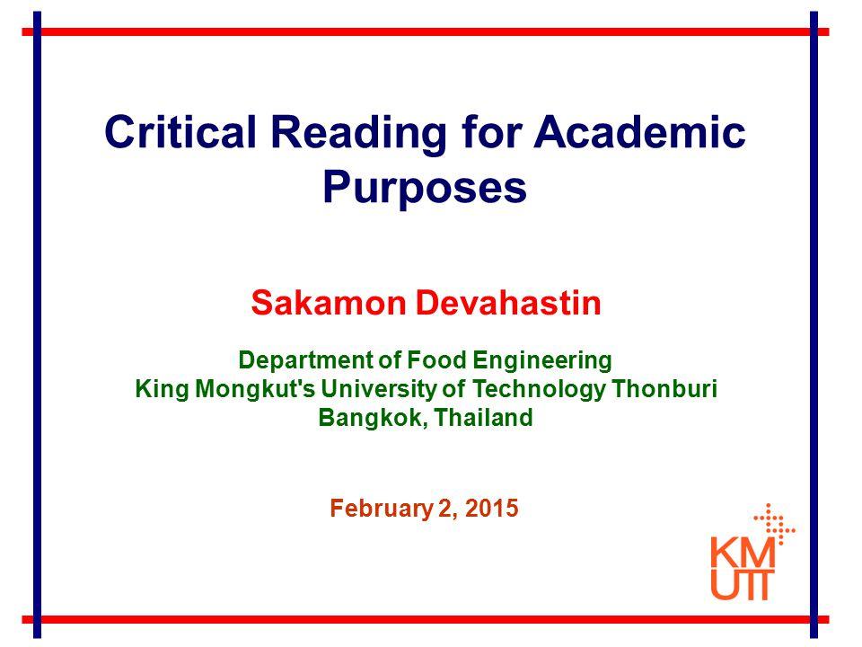 Sakamon Devahastin Department of Food Engineering King Mongkut s University of Technology Thonburi Bangkok, Thailand February 2, 2015 Critical Reading for Academic Purposes