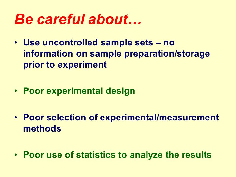 Be careful about… Use uncontrolled sample sets – no information on sample preparation/storage prior to experiment Poor experimental design Poor selection of experimental/measurement methods Poor use of statistics to analyze the results