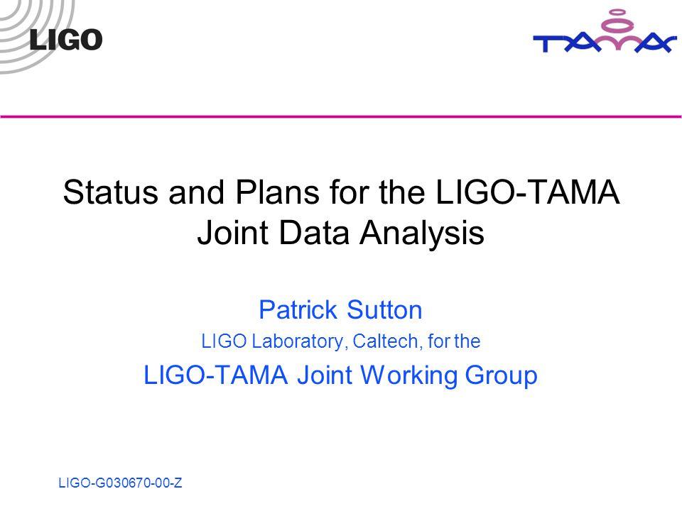 LIGO-G030670-00-Z Status and Plans for the LIGO-TAMA Joint Data Analysis Patrick Sutton LIGO Laboratory, Caltech, for the LIGO-TAMA Joint Working Group