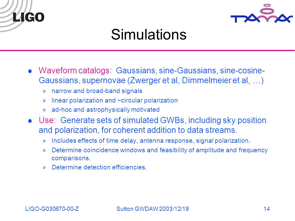 LIGO-G030670-00-ZSutton GWDAW 2003/12/1914 Simulations Waveform catalogs: Gaussians, sine-Gaussians, sine-cosine- Gaussians, supernovae (Zwerger et al, Dimmelmeier et al, …) »narrow and broad-band signals »linear polarization and ~circular polarization »ad-hoc and astrophysically motivated Use: Generate sets of simulated GWBs, including sky position and polarization, for coherent addition to data streams.