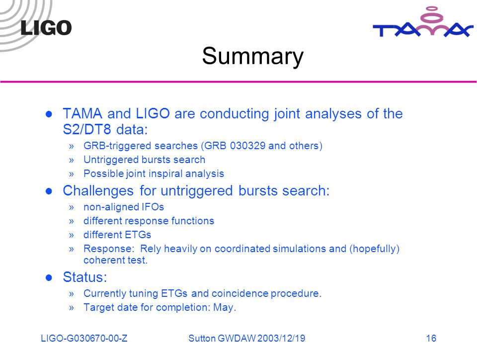 LIGO-G030670-00-ZSutton GWDAW 2003/12/1916 Summary TAMA and LIGO are conducting joint analyses of the S2/DT8 data: »GRB-triggered searches (GRB 030329